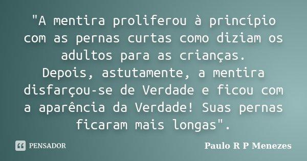 """""""A mentira proliferou à princípio com as pernas curtas como diziam os adultos para as crianças. Depois, astutamente, a mentira disfarçou-se de Verdade e fi... Frase de Paulo R P Menezes."""