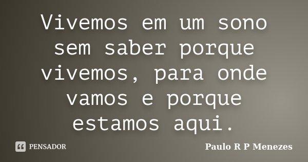 Vivemos em um sono sem saber porque vivemos, para onde vamos e porque estamos aqui.... Frase de Paulo R P Menezes.