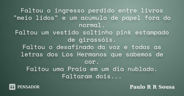 """Faltou o ingresso perdido entre livros """"meio lidos"""" e um acúmulo de papel fora do normal. Faltou um vestido soltinho pink estampado de girassóis. Falt... Frase de Paulo R R Sousa."""