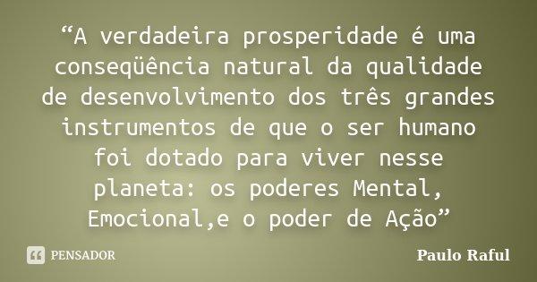 """""""A verdadeira prosperidade é uma conseqüência natural da qualidade de desenvolvimento dos três grandes instrumentos de que o ser humano foi dotado para viver ne... Frase de Paulo Raful."""