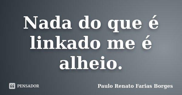 Nada do que é linkado me é alheio.... Frase de Paulo Renato Farias Borges.