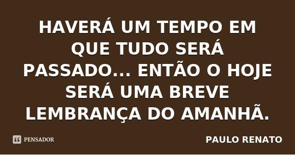 HAVERÁ UM TEMPO EM QUE TUDO SERÁ PASSADO... ENTÃO O HOJE SERÁ UMA BREVE LEMBRANÇA DO AMANHÃ.... Frase de PAULO RENATO.