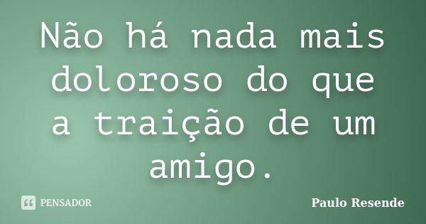 Não há nada mais doloroso do que a traição de um amigo.... Frase de Paulo Resende.