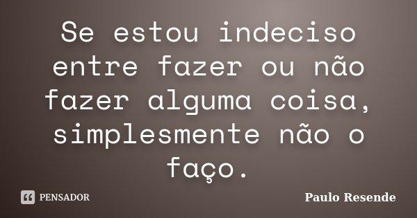 Se estou indeciso entre fazer ou não fazer alguma coisa, simplesmente não o faço.... Frase de Paulo Resende.
