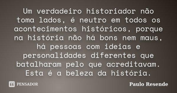 Um verdadeiro historiador não toma lados, é neutro em todos os acontecimentos históricos, porque na história não há bons nem maus, há pessoas com ideias e perso... Frase de Paulo Resende.