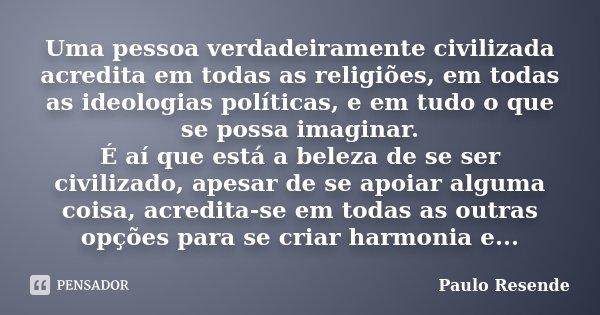 Uma pessoa verdadeiramente civilizada acredita em todas as religiões, em todas as ideologias políticas, e em tudo o que se possa imaginar. É aí que está a belez... Frase de Paulo Resende.