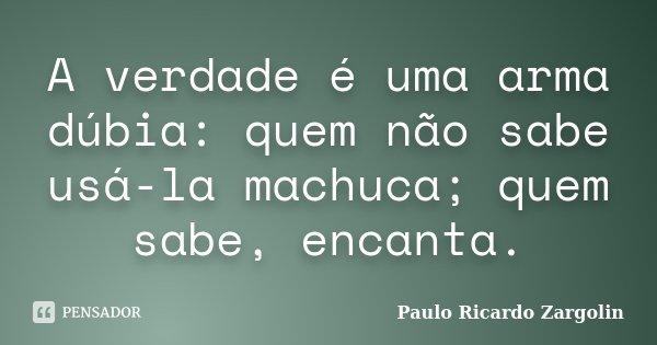 A verdade é uma arma dúbia: quem não sabe usá-la machuca; quem sabe, encanta.... Frase de Paulo Ricardo Zargolin.