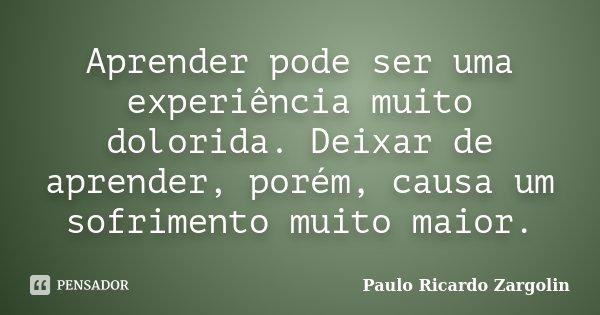 Aprender pode ser uma experiência muito dolorida. Deixar de aprender, porém, causa um sofrimento muito maior.... Frase de Paulo Ricardo Zargolin.