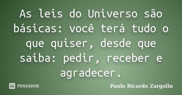 As leis do Universo são básicas: você terá tudo o que quiser, desde que saiba: pedir, receber e agradecer.... Frase de Paulo Ricardo Zargolin.