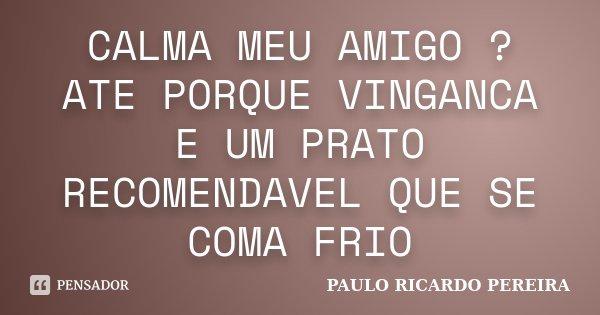 CALMA MEU AMIGO ? ATE PORQUE VINGANCA E UM PRATO RECOMENDAVEL QUE SE COMA FRIO... Frase de Paulo Ricardo Pereira.