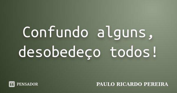 Confundo alguns, desobedeço todos!... Frase de Paulo Ricardo Pereira.