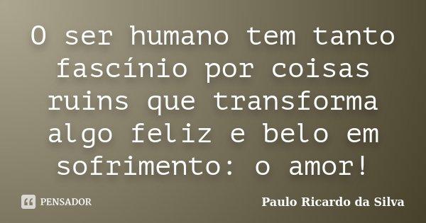 O ser humano tem tanto fascínio por coisas ruins que transforma algo feliz e belo em sofrimento: o amor!... Frase de Paulo Ricardo da Silva.