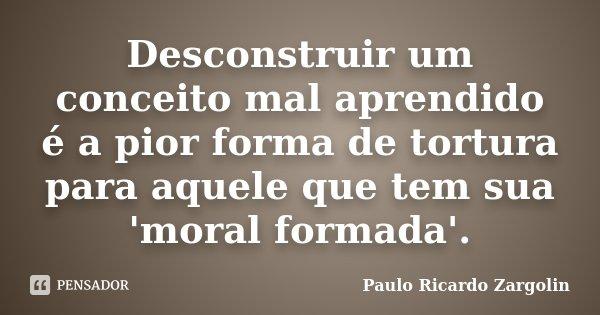 Desconstruir um conceito mal aprendido é a pior forma de tortura para aquele que tem sua 'moral formada'.... Frase de Paulo Ricardo Zargolin.