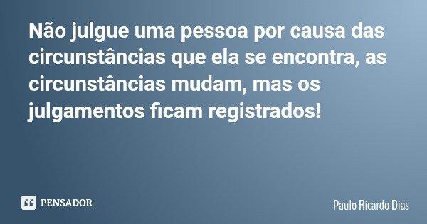 Não julgue uma pessoa por causa das circunstâncias que ela se encontra, as circunstâncias mudam, mas os julgamentos ficam registrados!... Frase de Paulo Ricardo Dias.