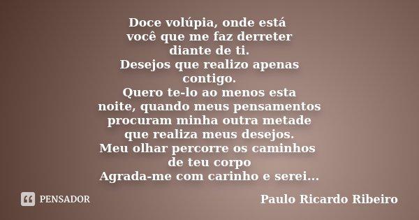 Doce volúpia, onde está você que me faz derreter diante de ti. Desejos que realizo apenas contigo. Quero te-lo ao menos esta noite, quando meus pensamentos proc... Frase de Paulo Ricardo Ribeiro.