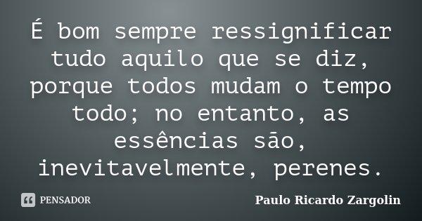 É bom sempre ressignificar tudo aquilo que se diz, porque todos mudam o tempo todo; no entanto, as essências são, inevitavelmente, perenes.... Frase de Paulo Ricardo Zargolin.
