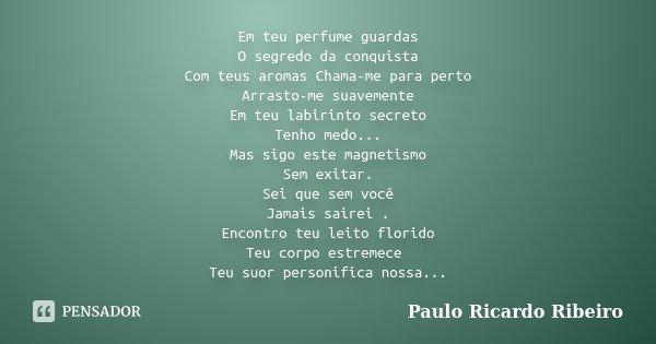 Em teu perfume guardas O segredo da conquista Com teus aromas Chama-me para perto Arrasto-me suavemente Em teu labirinto secreto Tenho medo... Mas sigo este mag... Frase de Paulo Ricardo Ribeiro.