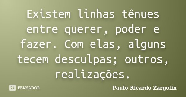 Existem linhas tênues entre querer, poder e fazer. Com elas, alguns tecem desculpas; outros, realizações.... Frase de Paulo Ricardo Zargolin.