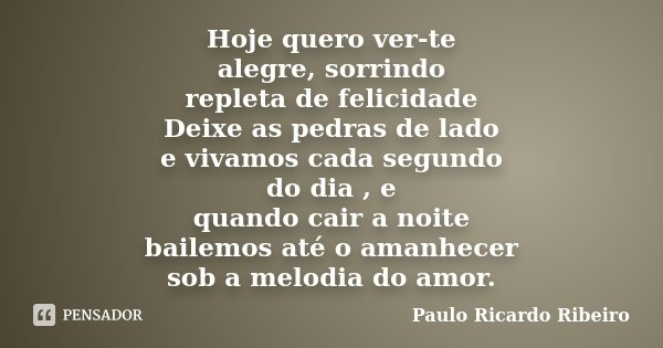 Hoje quero ver-te alegre, sorrindo repleta de felicidade Deixe as pedras de lado e vivamos cada segundo do dia , e quando cair a noite bailemos até o amanhecer ... Frase de Paulo Ricardo Ribeiro.