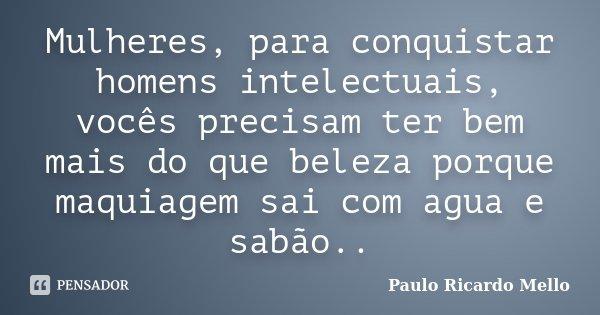 Mulheres, para conquistar homens intelectuais, vocês precisam ter bem mais do que beleza porque maquiagem sai com agua e sabão..... Frase de Paulo Ricardo Mello.