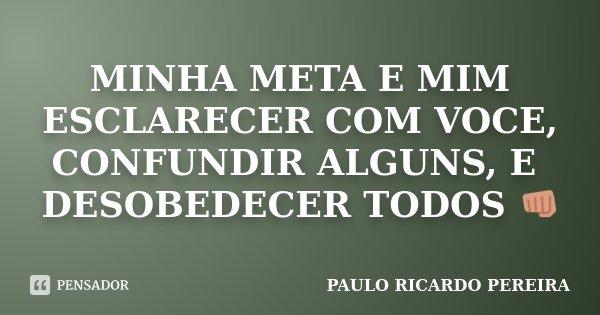 MINHA META E MIM ESCLARECER COM VOCE, CONFUNDIR ALGUNS, E DESOBEDECER TODOS 👊... Frase de Paulo Ricardo Pereira.