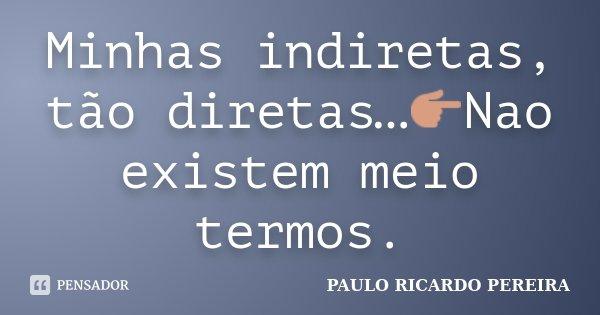 Minhas indiretas, tão diretas…👉Nao existem meio termos.... Frase de Paulo Ricardo Pereira.