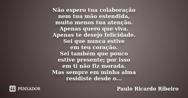 Não espero tua colaboração nem tua mão estendida, muito menos tua atenção. Apenas quero que viva. Apenas te desejo felicidade. Sei que nunca estive em teu coraç... Frase de Paulo Ricardo Ribeiro.
