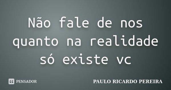 Não fale de nos quanto na realidade só existe vc... Frase de Paulo Ricardo Pereira.