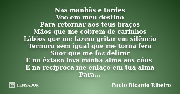 Nas manhãs e tardes Voo em meu destino Para retornar aos teus braços Mãos que me cobrem de carinhos Lábios que me fazem gritar em silêncio Ternura sem igual que... Frase de Paulo Ricardo Ribeiro.