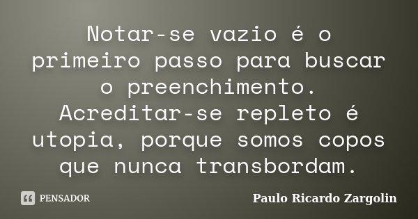 Notar-se vazio é o primeiro passo para buscar o preenchimento. Acreditar-se repleto é utopia, porque somos copos que nunca transbordam.... Frase de Paulo Ricardo Zargolin.