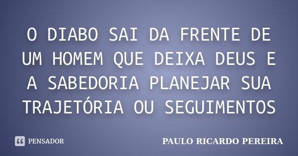 O DIABO SAI DA FRENTE DE UM HOMEM QUE DEIXA DEUS E A SABEDORIA PLANEJAR SUA TRAJETÓRIA OU SEGUIMENTOS... Frase de Paulo Ricardo Pereira.
