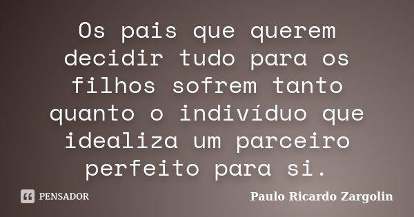 Os pais que querem decidir tudo para os filhos sofrem tanto quanto o indivíduo que idealiza um parceiro perfeito para si.... Frase de Paulo Ricardo Zargolin.