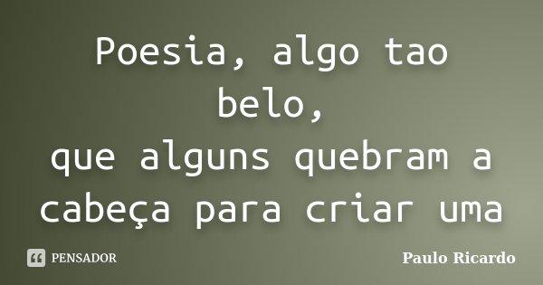 Poesia, algo tao belo, que alguns quebram a cabeça para criar uma... Frase de Paulo Ricardo.
