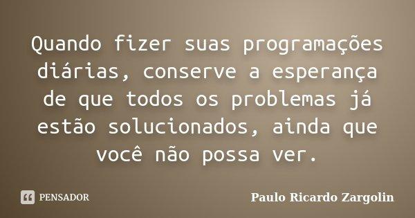 Quando fizer suas programações diárias, conserve a esperança de que todos os problemas já estão solucionados, ainda que você não possa ver.... Frase de Paulo Ricardo Zargolin.