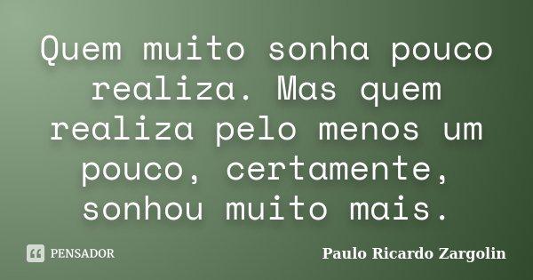 Quem muito sonha pouco realiza. Mas quem realiza pelo menos um pouco, certamente, sonhou muito mais.... Frase de Paulo Ricardo Zargolin.