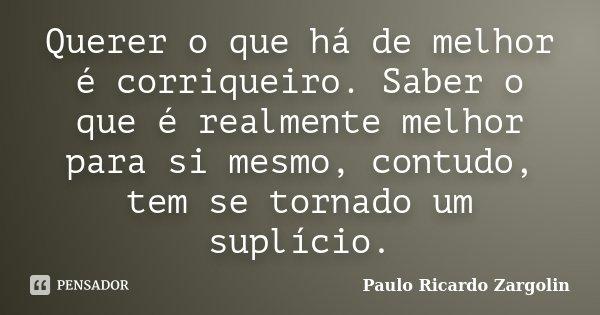 Querer o que há de melhor é corriqueiro. Saber o que é realmente melhor para si mesmo, contudo, tem se tornado um suplício.... Frase de Paulo Ricardo Zargolin.