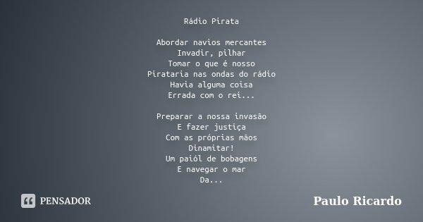 Rádio Pirata Abordar navios mercantes Invadir, pilhar Tomar o que é nosso Pirataria nas ondas do rádio Havia alguma coisa Errada com o rei... Preparar a nossa i... Frase de Paulo Ricardo.