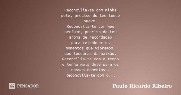 Reconcilia-te com minha pele, preciso do teu toque suave. Reconcilia-te com meu perfume, preciso do teu aroma de recordação para relembrar os momentos que vibra... Frase de Paulo Ricardo Ribeiro.
