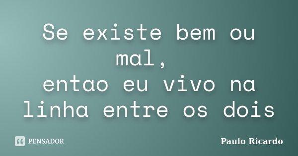 Se existe bem ou mal, entao eu vivo na linha entre os dois... Frase de Paulo Ricardo.