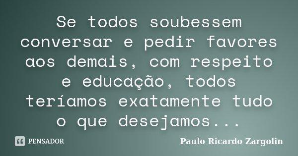 Se todos soubessem conversar e pedir favores aos demais, com respeito e educação, todos teríamos exatamente tudo o que desejamos...... Frase de Paulo Ricardo Zargolin.