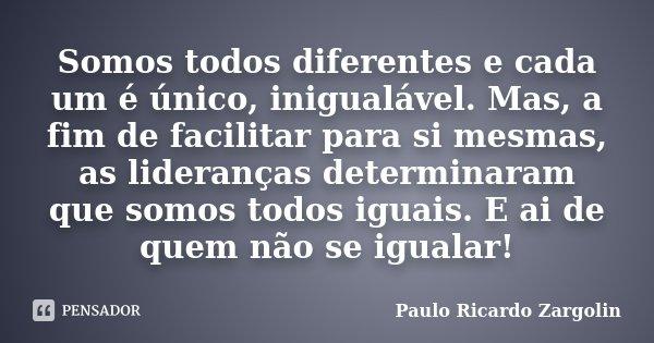 Somos todos diferentes e cada um é único, inigualável. Mas, a fim de facilitar para si mesmas, as lideranças determinaram que somos todos iguais. E ai de quem n... Frase de Paulo Ricardo Zargolin.