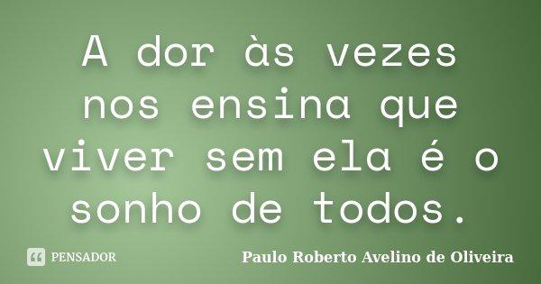 A dor às vezes nos ensina que viver sem ela é o sonho de todos.... Frase de Paulo Roberto Avelino de Oliveira.