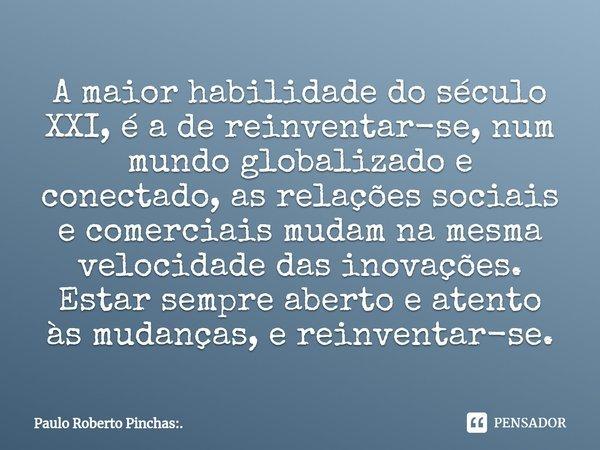 A maior habilidade do século XXI, é a de reinventar-se, num mundo globalizado e conectado, as relações sociais e comerciais mudam na mesma velocidade das inovaç... Frase de Paulo Roberto Pinchas:..