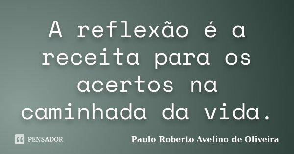 A reflexão é a receita para os acertos na caminhada da vida.... Frase de Paulo Roberto Avelino de Oliveira.