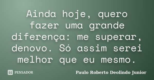 Ainda hoje, quero fazer uma grande diferença: me superar, denovo. Só assim serei melhor que eu mesmo.... Frase de Paulo Roberto Deolindo Junior.