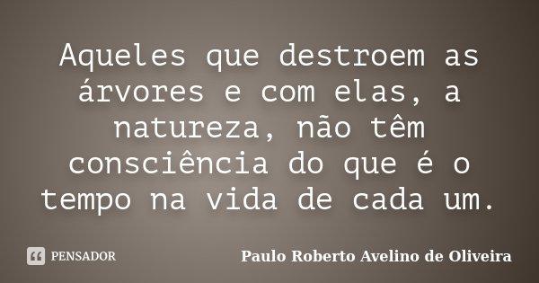 Aqueles que destroem as árvores e com elas, a natureza, não têm consciência do que é o tempo na vida de cada um.... Frase de Paulo Roberto Avelino de Oliveira.