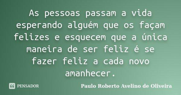 As pessoas passam a vida esperando alguém que os façam felizes e esquecem que a única maneira de ser feliz é se fazer feliz a cada novo amanhecer.... Frase de Paulo Roberto Avelino de Oliveira.