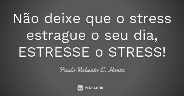 Não deixe que o stress estrague o seu dia, ESTRESSE o STRESS!... Frase de Paulo Roberto C. Horta.