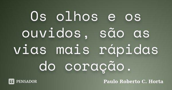 Os olhos e os ouvidos, são as vias mais rápidas do coração.... Frase de Paulo Roberto C.Horta.