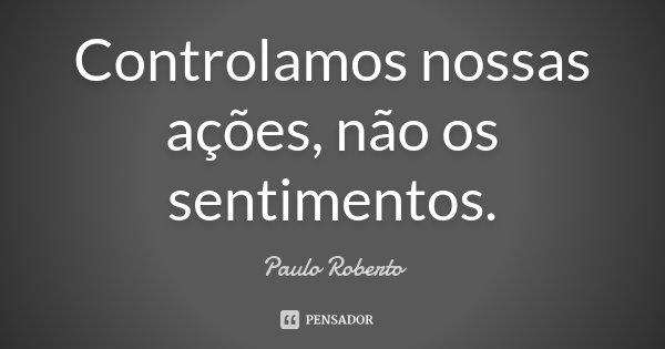 Controlamos nossas ações, não os sentimentos.... Frase de Paulo Roberto.